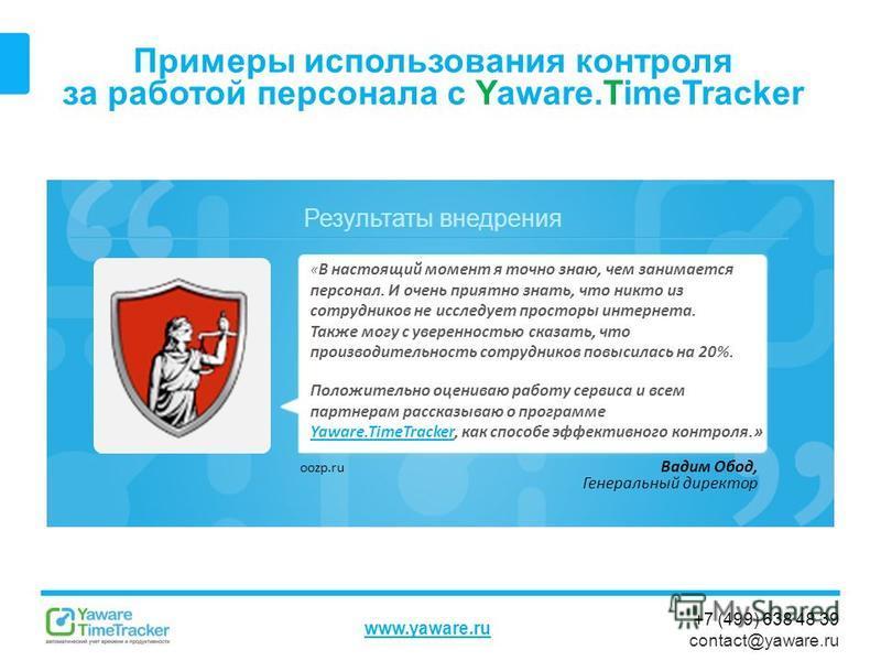 Результаты внедрения www.yaware.ru +7 (499) 638 48 39 contact@yaware.ru Примеры использования контроля за работой персонала с Yaware.TimeTracker Вадим Обод, Генеральный директор « В настоящий момент я точно знаю, чем занимается персонал. И очень прия