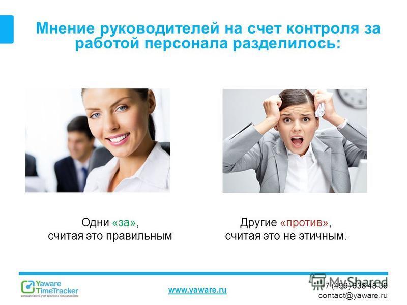 +7 (499) 638 48 39 contact@yaware.ru www.yaware.ru Мнение руководителей на счет контроля за работой персонала разделилось: Одни «за», считая это правильным Другие «против», считая это не этичным.