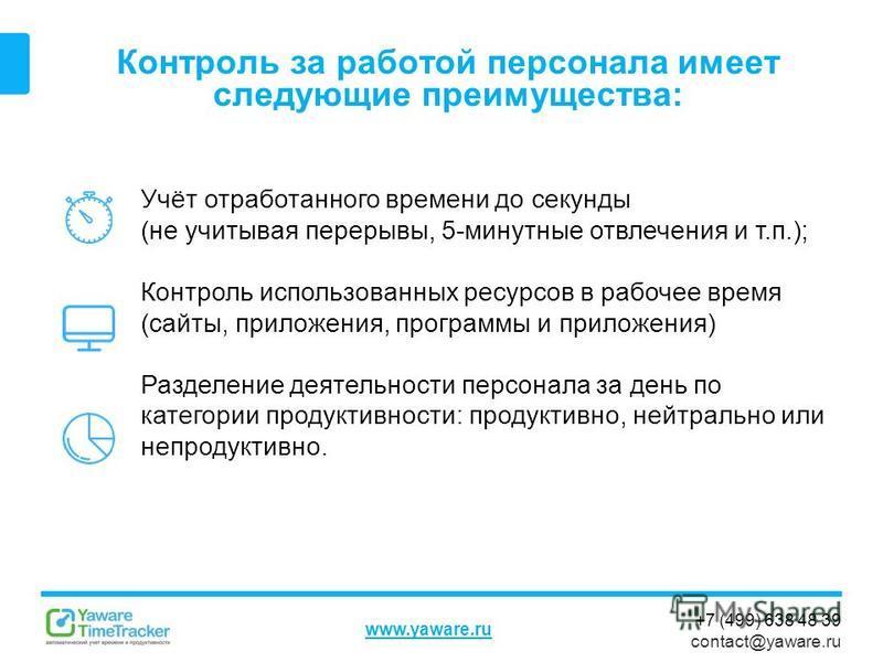 +7 (499) 638 48 39 contact@yaware.ru www.yaware.ru Контроль за работой персонала имеет следующие преимущества: Учёт отработанного времени до секунды (не учитывая перерывы, 5-минутные отвлечения и т.п.); Контроль использованных ресурсов в рабочее врем