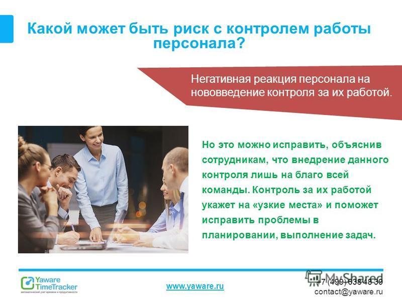 +7 (499) 638 48 39 contact@yaware.ru www.yaware.ru Какой может быть риск с контролем работы персонала? Негативная реакция персонала на нововведение контроля за их работой. Но это можно исправить, объяснив сотрудникам, что внедрение данного контроля л