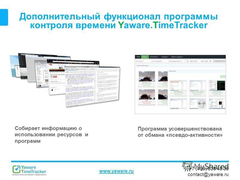 +7 (499) 638 48 39 contact@yaware.ru www.yaware.ru Дополнительный функционал программы контроля времени Yaware.TimeTracker Собирает информацию о использовании ресурсов и программ Программа усовершенствована от обмана «псевдо-активности»