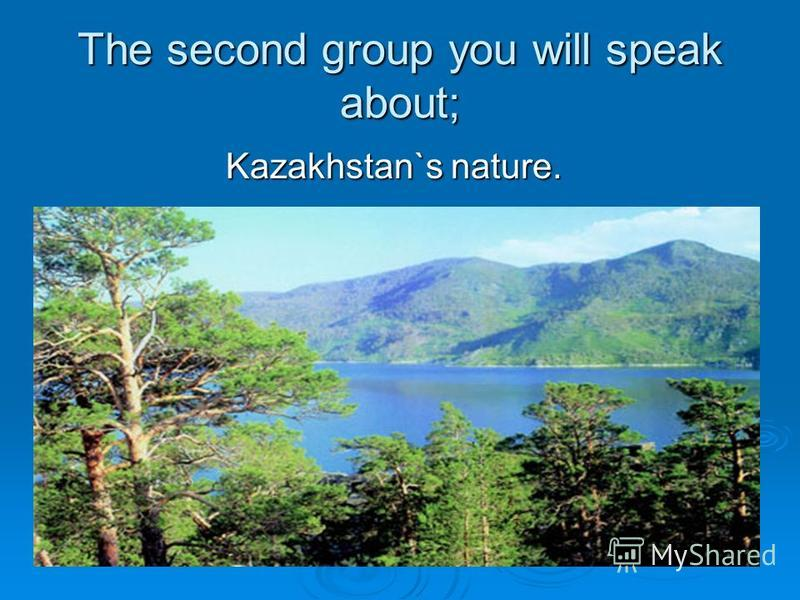 The second group you will speak about; Kazakhstan`s nature. Kazakhstan`s nature.