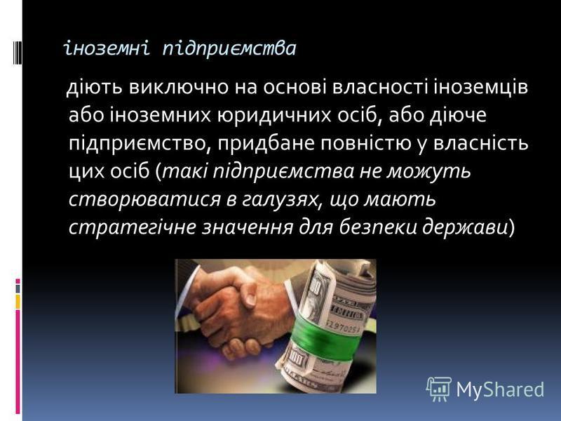 іноземні підприємства діють виключно на основі власності іноземців або іноземних юридичних осіб, або діюче підприємство, придбане повністю у власність цих осіб (такі підприємства не можуть створюватися в галузях, що мають стратегічне значення для без