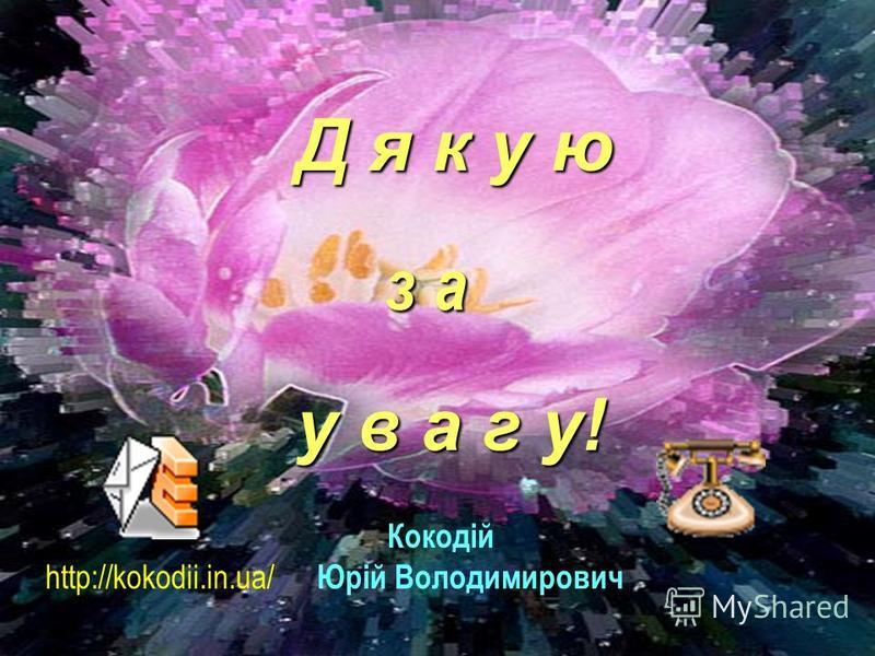 Кокодій http://kokodii.in.ua/ Юрій Володимирович Д я к у ю з а у в а г у!