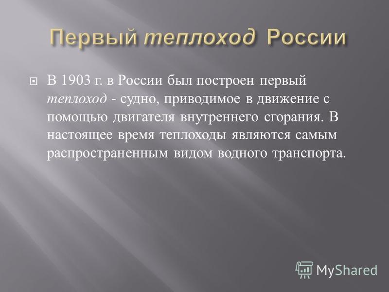 В 1903 г. в России был построен первый теплоход - судно, приводимое в движение с помощью двигателя внутреннего сгорания. В настоящее время теплоходы являются самым распространенным видом водного транспорта.