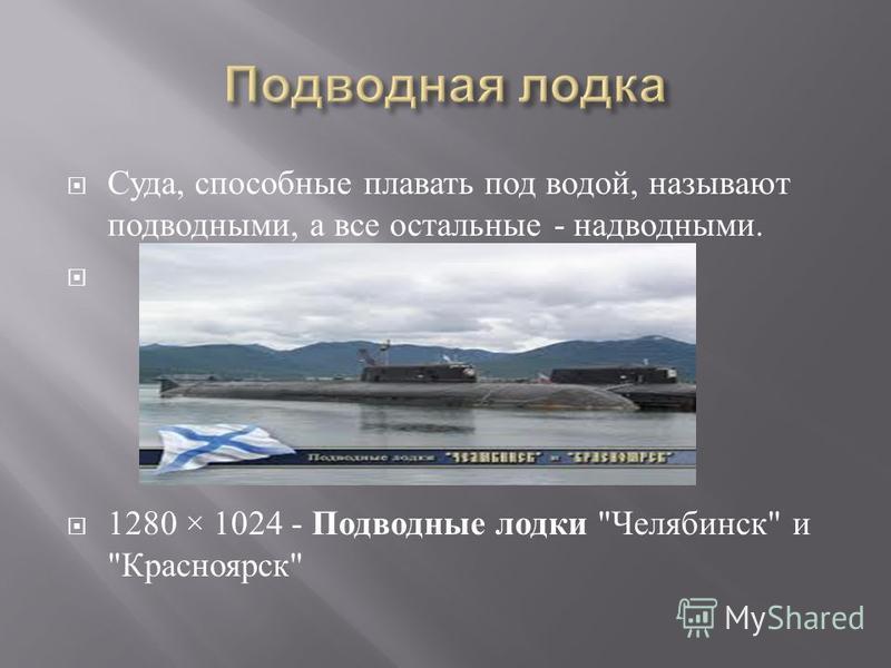 Суда, способные плавать под водой, называют подводными, а все остальные - надводными. 1280 × 1024 - Подводные лодки  Челябинск  и  Красноярск