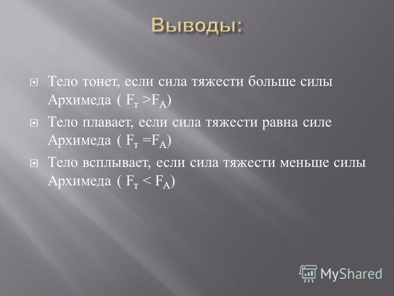 Тело тонет, если сила тяжести больше силы Архимеда ( F т >F А ) Тело плавает, если сила тяжести равна силе Архимеда ( F т =F А ) Тело всплывает, если сила тяжести меньше силы Архимеда ( F т < F А )