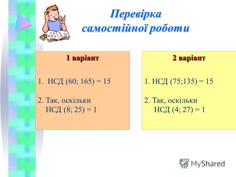 Перевірка самостійної роботи 1 варіант 1. НСД (60; 165) = 15 2. Так, оскільки НСД (8; 25) = 1 2 варіант 1. НСД (75;135) = 15 2. Так, оскільки НСД (4; 27) = 1