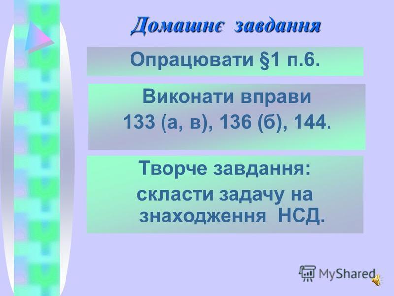 Домашнє завдання Опрацювати §1 п.6. Творче завдання: скласти задачу на знаходження НСД. Виконати вправи 133 (а, в), 136 (б), 144.
