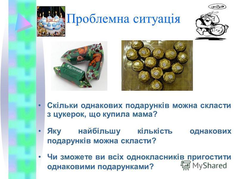 Проблемна ситуація Скільки однакових подарунків можна скласти з цукерок, що купила мама? Яку найбільшу кількість однакових подарунків можна скласти? Чи зможете ви всіх однокласників пригостити однаковими подарунками?