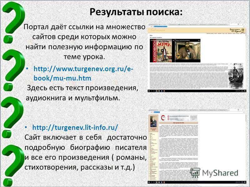 Результаты поиска: http://www.turgenev.org.ru/e- book/mu-mu.htm Здесь есть текст произведения, аудиокнига и мультфильм. http://turgenev.lit-info.ru/ Сайт включает в себя достаточно подробную биографию писателя и все его произведения ( романы, стихотв