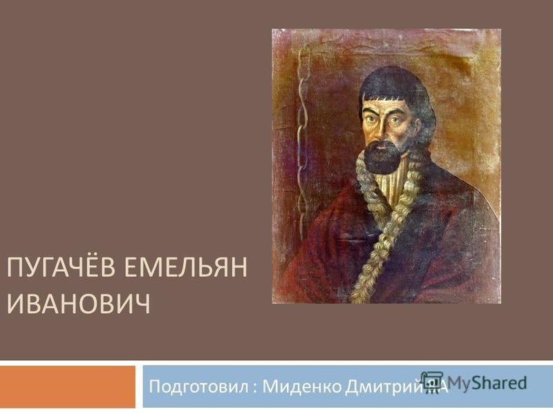 ПУГАЧЁВ ЕМЕЛЬЯН ИВАНОВИЧ Подготовил : Миденко Дмитрий 8 А