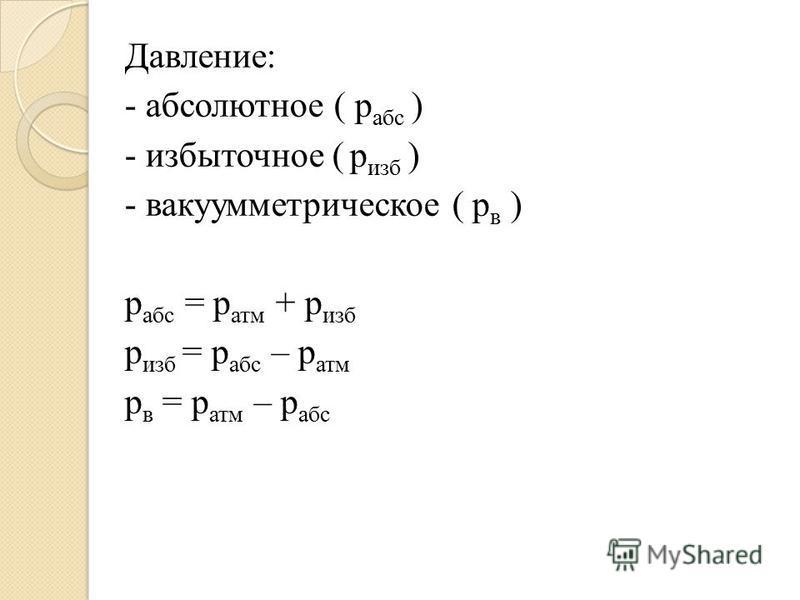 Давление: - абсолютное ( p абс ) - избыточное ( p изб ) - вакуумметрическое ( p в ) p абс = p атм + p изб p изб = p абс – p атм p в = p атм – p абс