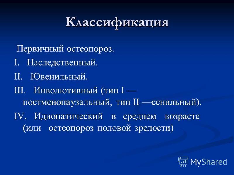 Классификация Первичный остеопороз. I. Наследственный. II. Ювенильный. III. Инволютивный (тип I постменопаузальный, тип II сенильный). IV. Идиопатический в среднем возрасте (или остеопороз половой зрелости)