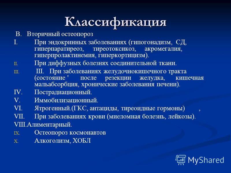 Классификация B. Вторичный остеопороз I.При эндокринных заболеваниях (гипогонадизм, СД, гиперпаратиреоз, тиреотоксикоз, акромегалия, гиперпролактинемия, гиперкортицизм). II. II. При диффузных болезнях соединительной ткани. III. III. III. При заболева