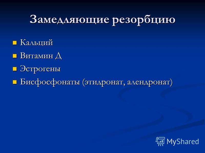 Замедляющие резорбцию Кальций Кальций Витамин Д Витамин Д Эстрогены Эстрогены Бисфосфонаты (этидронат, алендронат) Бисфосфонаты (этидронат, алендронат)