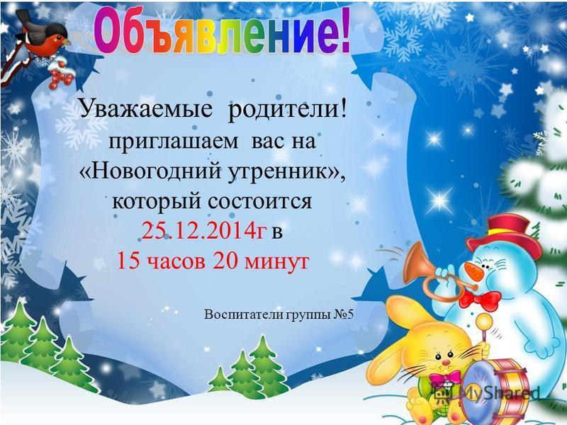 Уважаемые родители! приглашаем вас на «Новогодний утренник», который состоится 25.12.2014 г в 15 часов 20 минут Воспитатели группы 5