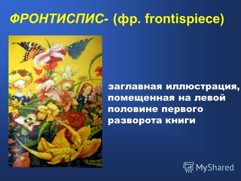 заглавная иллюстрация, помещенная на левой половине первого разворота книги ФРОНТИСПИС- (фр. frontispiece)