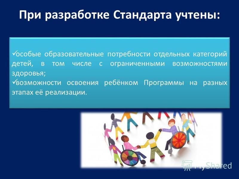 При разработке Стандарта учтены: особые образовательные потребности отдельных категорий детей, в том числе с ограниченными возможностями здоровья; возможности освоения ребёнком Программы на разных этапах её реализации. особые образовательные потребно