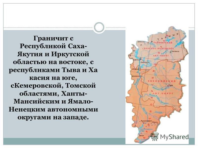 Граничит с Республикой Саха- Якутия и Иркутской областью на востоке, с республиками Тыва и Ха касия на юге, с Кемеровской, Томской областями, Ханты- Мансийским и Ямало- Ненецким автономными округами на западе.