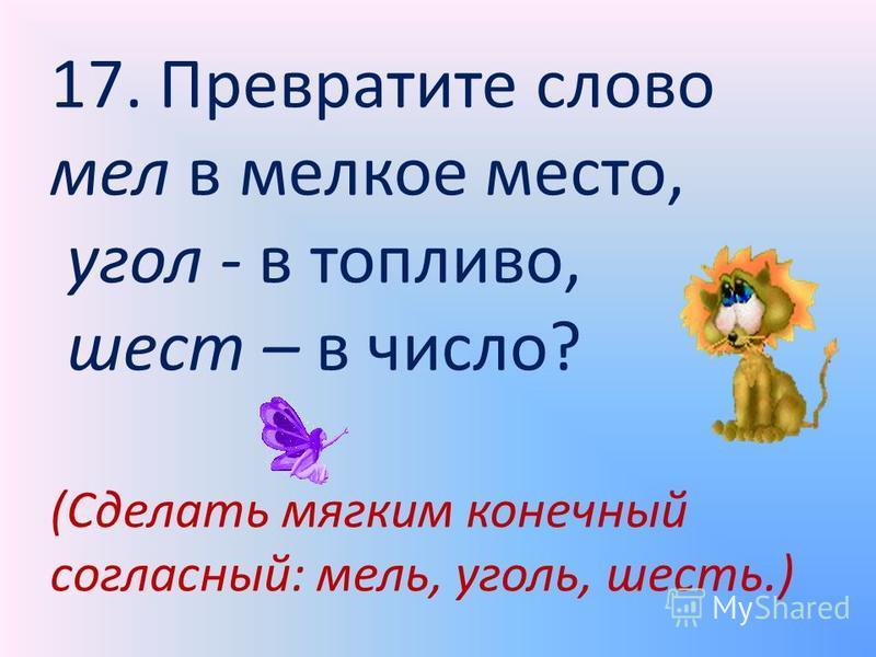 17. Превратите слово мел в мелкое место, угол - в топливо, шест – в число? (Сделать мягким конечный согласный: мель, уголь, шесть.)