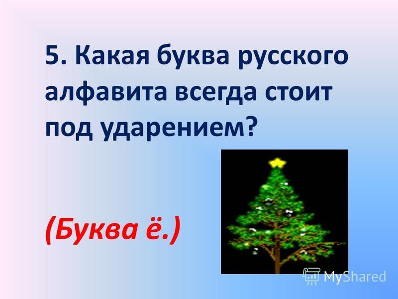 5. Какая буква русского алфавита всегда стоит под ударением? (Буква ё.)