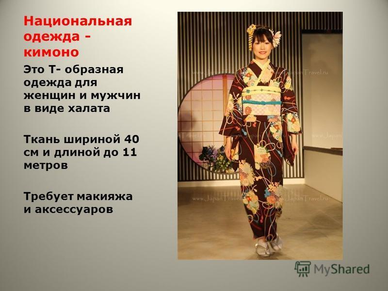 Национальная одежда - кимоно Это Т- образная одежда для женщин и мужчин в виде халата Ткань шириной 40 см и длиной до 11 метров Требует макияжа и аксессуаров