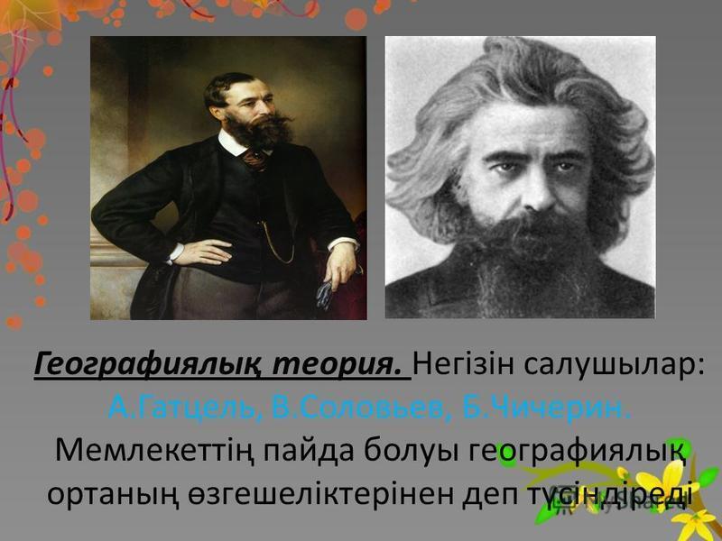 Географиялық теория. Негізін салушылар: А.Гатцель, В.Соловьев, Б.Чичерин. Мемлекеттің панда болуы географиялық ортаның өзгешеліктерінен деп түсіндіреді