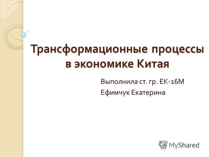 Трансформационные процессы в экономике Китая Выполнила ст. гр. ЕК -16 М Ефимчук Екатерина
