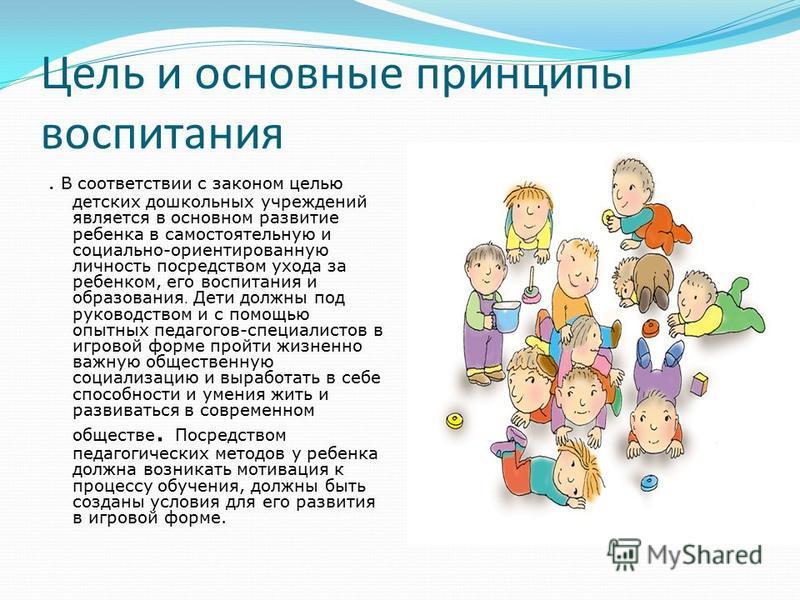 Цель и основные принципы воспитания. В соответствии с законом целью детских дошкольных учреждений является в основном развитие ребенка в самостоятельную и социально-ориентированную личность посредством ухода за ребенком, его воспитания и образования.