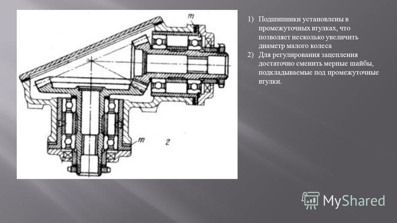 1)Подшипники установлены в промежуточных втулках, что позволяет несколько увеличить диаметр малого колеса 2)Для регулирования зацепления достаточно сменить мерные шайбы, подкладываемые под промежуточные втулки.