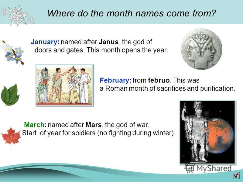 Where do the month names come from? January: named after Janus, the god of doors and gates. This month opens the year. February: from februo. This was a Roman month of sacrifices and purification. March: named after Mars, the god of war. Start of yea