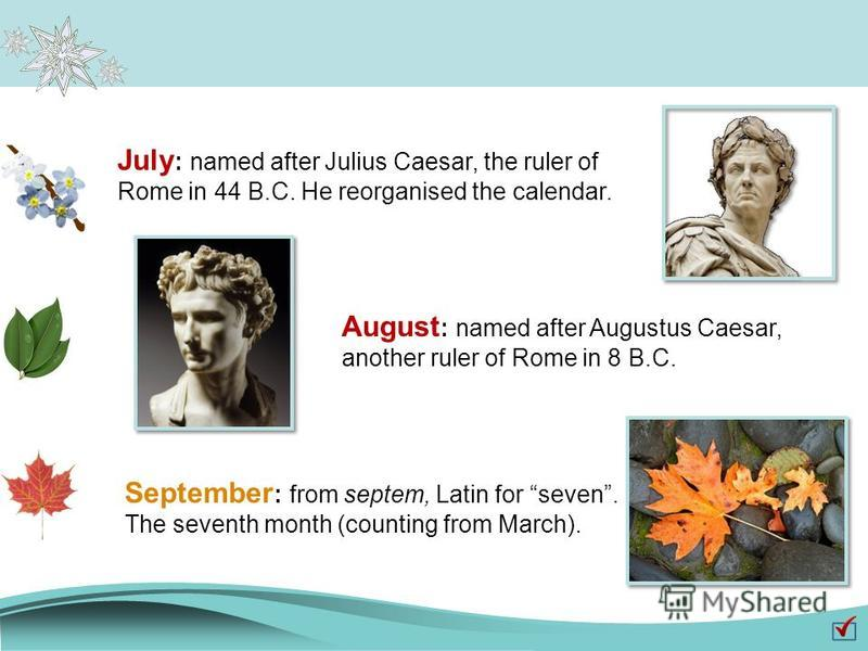 July : named after Julius Caesar, the ruler of Rome in 44 B.C. He reorganised the calendar. August : named after Augustus Caesar, another ruler of Rome in 8 B.C. September : from septem, Latin for seven. The seventh month (counting from March).