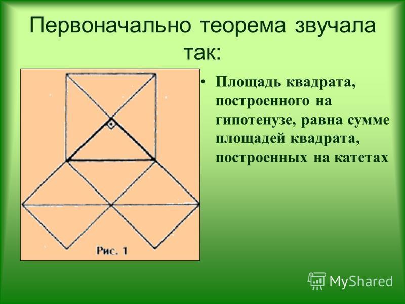 Первоначально теорема звучала так: Площадь квадрата, построенного на гипотенузе, равна сумме площадей квадрата, построенных на катетах