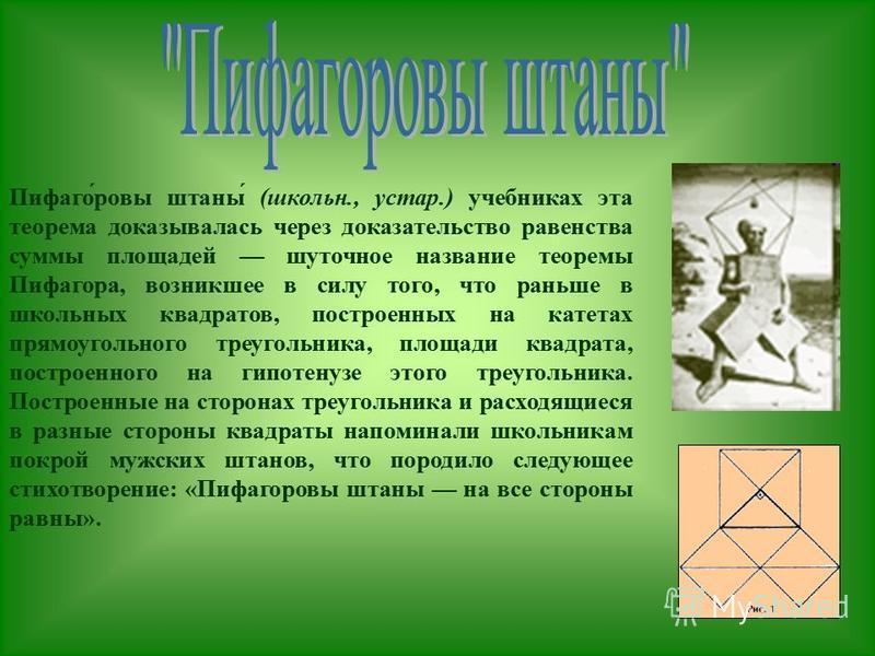 Пифаго́ревы штаны́ (школьн., устар.) учебниках эта теорема доказывалась через доказательство равенства суммы площадей шуточное название теоремы Пифагора, возникшее в силу того, что раньше в школьных квадратов, построенных на катетах прямоугольного тр