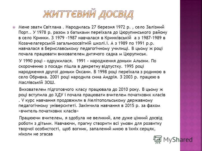 Мене звати Світлана. Народилась 27 березня 1972 р., село Залізний Порт.. У 1978 р. разом з батьками переїхала до Цюрупинського району в село Кринки. З 1979 -1987 навчалася в Кринківській а з 1987-1989 в Козачелагерській загальноосвітній школі.і. А з