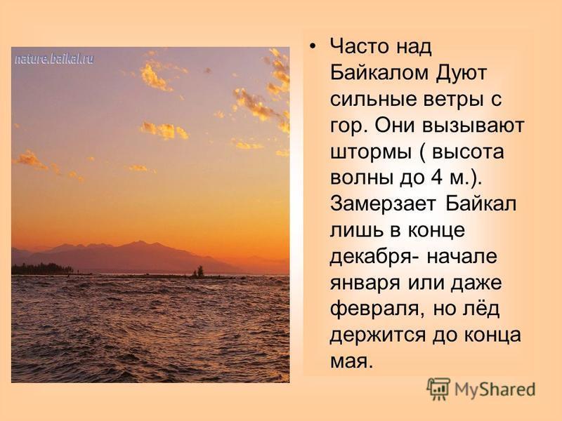 Посреди озера находится гористый остров Ольхон. Берега Байкала скалистые, отвесные. Со всех сторон его окружают горы. Масса воды Байкала плохо прогревается летом. Купаться можно только в немногих прогреваемых мелководных бухтах.