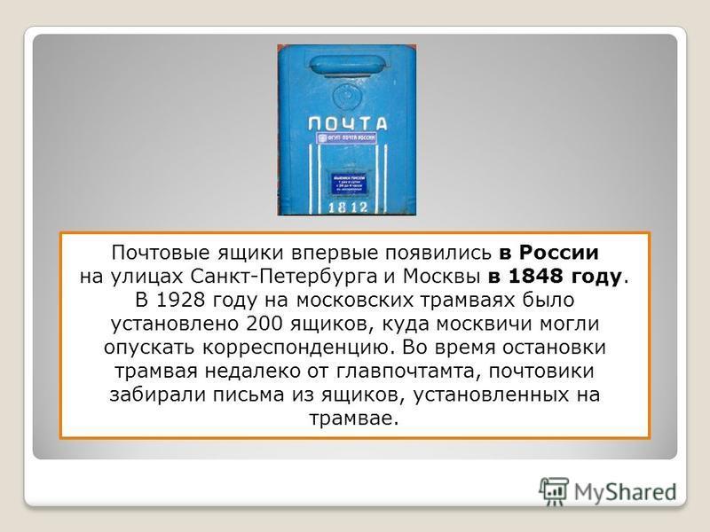 Почтовые ящики впервые появились в России на улицах Санкт-Петербурга и Москвы в 1848 году. В 1928 году на московских трамваях было установлено 200 ящиков, куда москвичи могли опускать корреспонденцию. Во время остановки трамвая недалеко от главпочтам