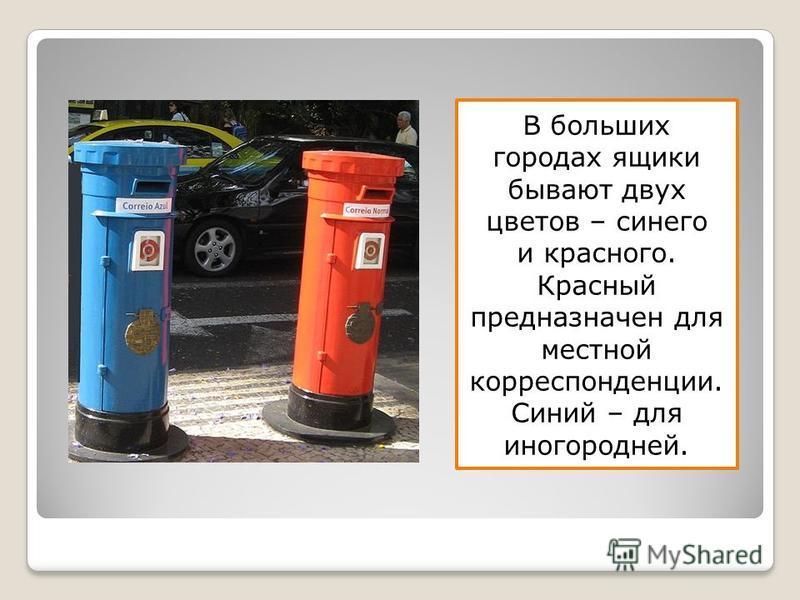 В больших городах ящики бывают двух цветов – синего и красного. Красный предназначен для местной корреспонденции. Синий – для иногородней.