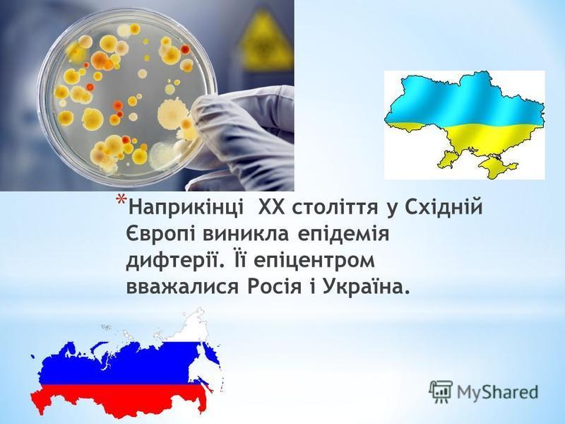 * Наприкінці ХХ століття у Східній Європі виникла епідемія дифтерії. Її епіцентром вважалися Росія і Україна.
