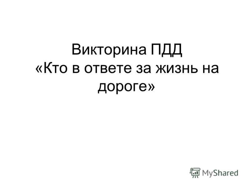 Викторина ПДД «Кто в ответе за жизнь на дороге»