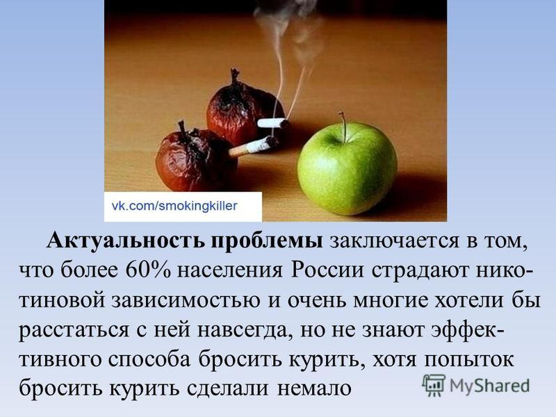 Актуальность проблемы заключается в том, что более 60% населения России страдают никотиновой зависимостью и очень многие хотели бы расстаться с ней навсегда, но не знают эффективного способа бросить курить, хотя попыток бросить курить сделали немало