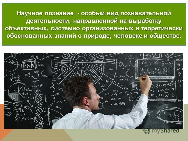 Научное познание - особый вид познавательной деятельности, направленной на выработку объективных, системно организованных и теоретически обоснованных знаний о природе, человеке и обществе.