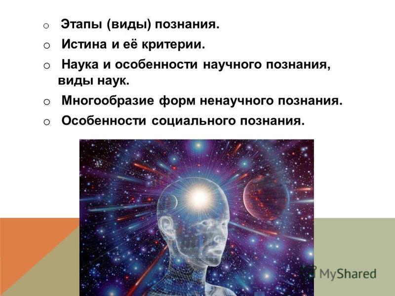 o Этапы (виды) познания. o Истина и её критерии. o Наука и особенности научного познания, виды наук. o Многообразие форм ненаучного познания. o Особенности социального познания.