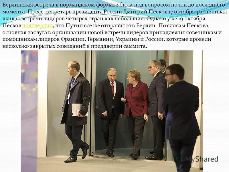 Берлинская встреча в нормандском формате была под вопросом почти до последнего момента. Пресс-секретарь президента России Дмитрий Песков 17 октября расценивал шансы встречи лидеров четырех стран как небольшие. Однако уже 19 октября Песков подтвердил,