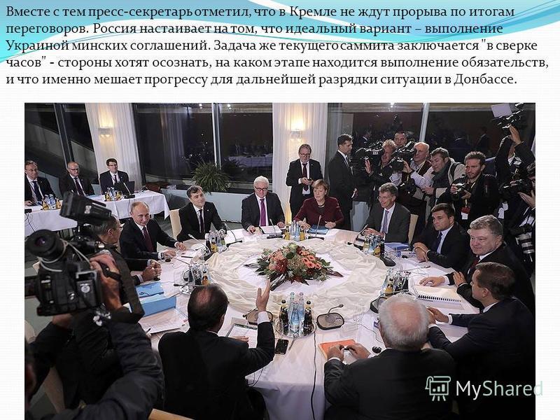 Вместе с тем пресс-секретарь отметил, что в Кремле не ждут прорыва по итогам переговоров. Россия настаивает на том, что идеальный вариант – выполнение Украиной минских соглашений. Задача же текущего саммита заключается