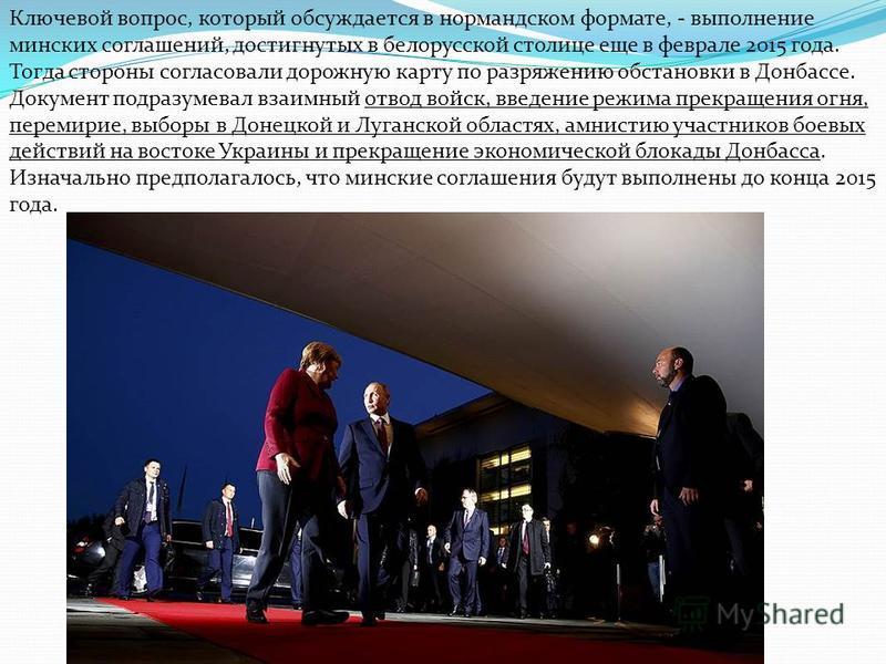Ключевой вопрос, который обсуждается в нормандском формате, - выполнение минских соглашений, достигнутых в белорусской столице еще в феврале 2015 года. Тогда стороны согласовали дорожную карту по разряжению обстановки в Донбассе. Документ подразумева