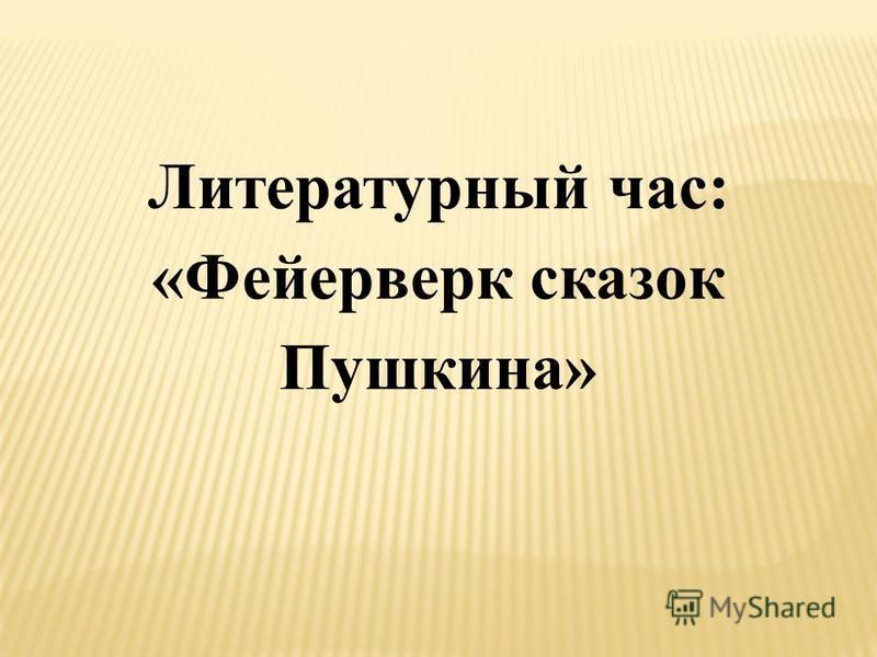 Литературный час: «Фейерверк сказок Пушкина»