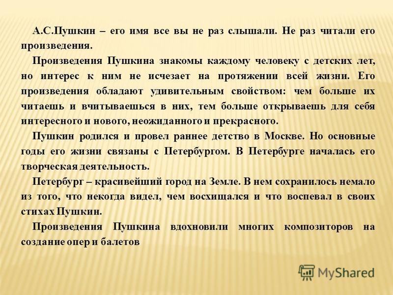 А.С.Пушкин – его имя все вы не раз слышали. Не раз читали его произведения. Произведения Пушкина знакомы каждому человеку с детских лет, но интерес к ним не исчезает на протяжении всей жизни. Его произведения обладают удивительным свойством: чем боль