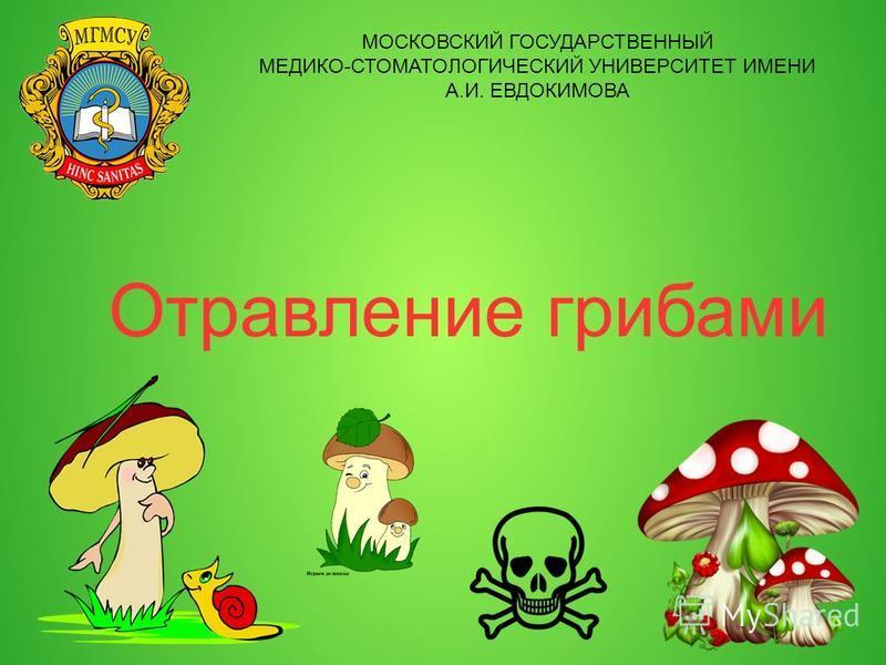 Отравление грибами МОСКОВСКИЙ ГОСУДАРСТВЕННЫЙ МЕДИКО-СТОМАТОЛОГИЧЕСКИЙ УНИВЕРСИТЕТ ИМЕНИ А.И. ЕВДОКИМОВА